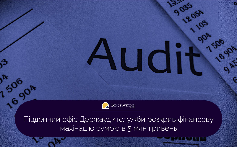 Південний офіс Держаудитслужби розкрив фінансову махінацію сумою в 5 млн гривень